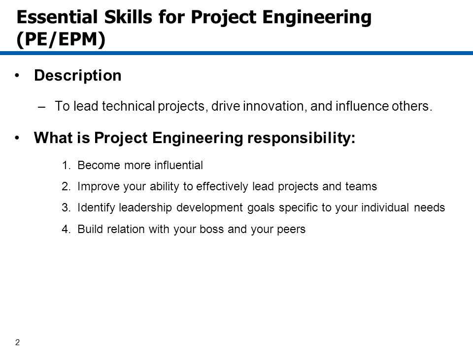 2 Essential Skills for Project Engineering (PE/EPM) Description –To lead technical projects, drive innovation, and influence others. What is Project E