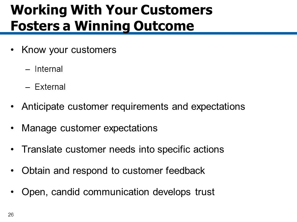 26 Working With Your Customers Fosters a Winning Outcome Know your customers –Internal –External Anticipate customer requirements and expectations Man