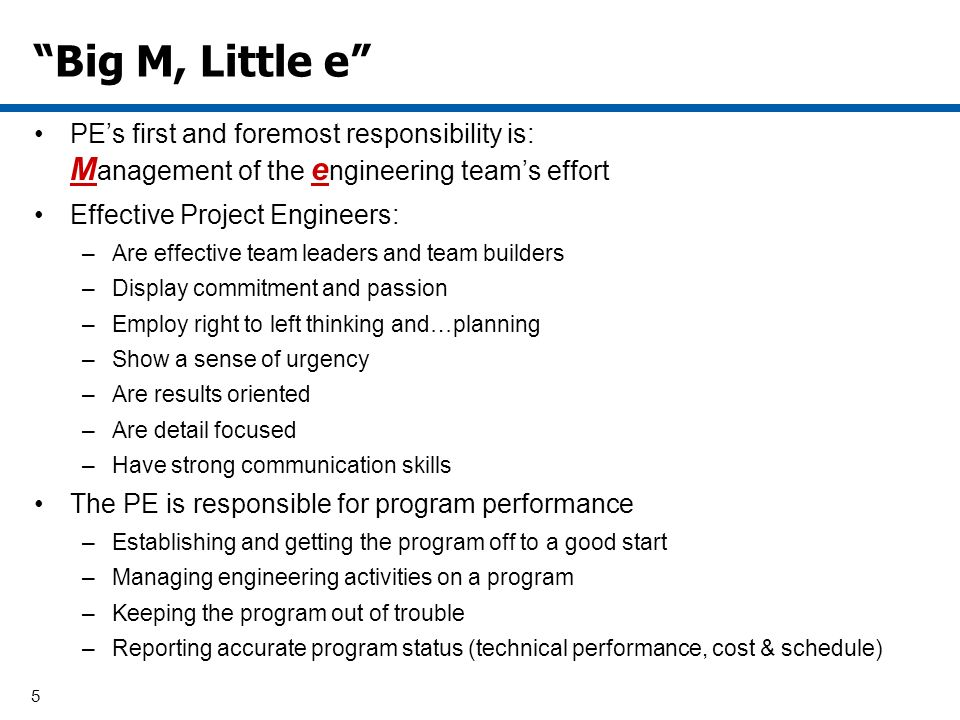 5 Big M, Little e PEs first and foremost responsibility is: M anagement of the e ngineering teams effort Effective Project Engineers: –Are effective team leaders and team builders –Display commitment and passion –Employ right to left thinking and…planning –Show a sense of urgency –Are results oriented –Are detail focused –Have strong communication skills The PE is responsible for program performance –Establishing and getting the program off to a good start –Managing engineering activities on a program –Keeping the program out of trouble –Reporting accurate program status (technical performance, cost & schedule)
