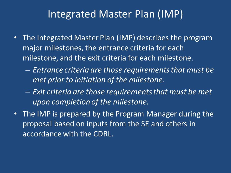 Integrated Master Plan (IMP) The Integrated Master Plan (IMP) describes the program major milestones, the entrance criteria for each milestone, and th