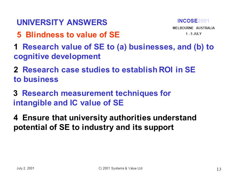 13 INCOSE2001 MELBOURNE AUSTRALIA 1 - 5 JULY July 2, 2001 C) 2001 Systems & Value Ltd UNIVERSITY ANSWERS 1 Research value of SE to (a) businesses, and (b) to cognitive development 2 Research case studies to establish ROI in SE to business 5 Blindness to value of SE 3 Research measurement techniques for intangible and IC value of SE 4 Ensure that university authorities understand potential of SE to industry and its support