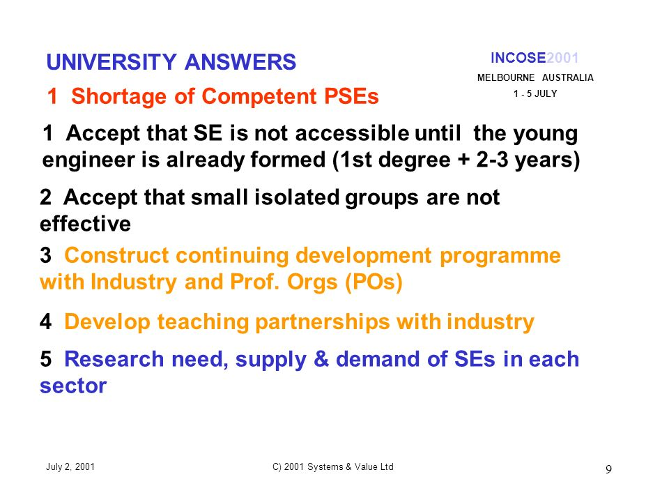 9 INCOSE2001 MELBOURNE AUSTRALIA 1 - 5 JULY July 2, 2001 C) 2001 Systems & Value Ltd UNIVERSITY ANSWERS 1 Accept that SE is not accessible until the young engineer is already formed (1st degree + 2-3 years) 4 Develop teaching partnerships with industry 2 Accept that small isolated groups are not effective 3 Construct continuing development programme with Industry and Prof.