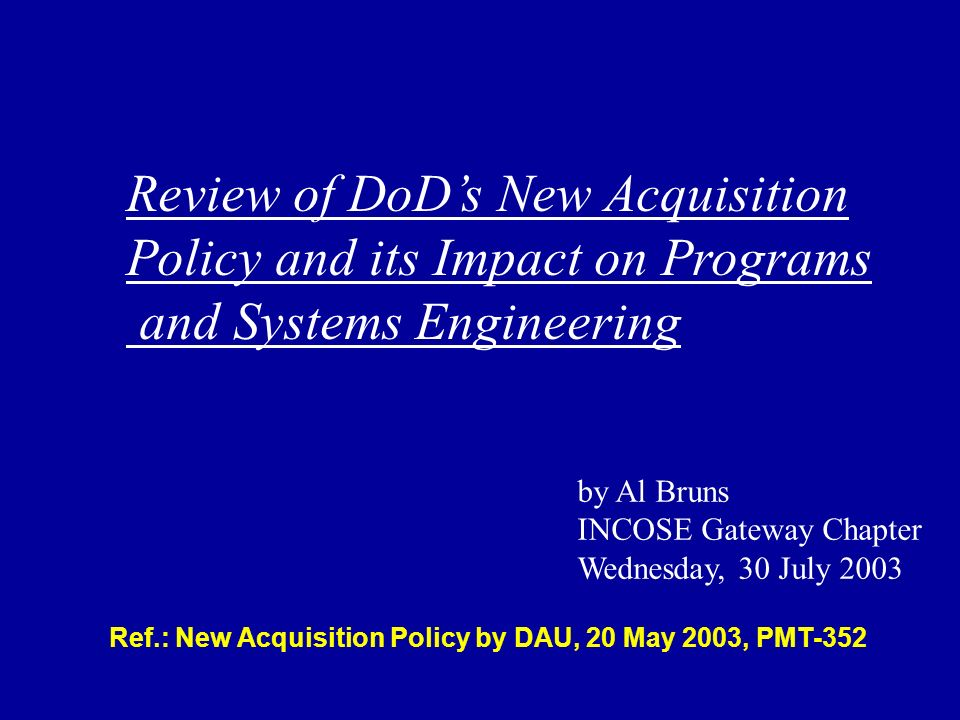 Ref.: New Acquisition Policy by DAU, 20 May 2003, PMT-352 Review of DoDs New Acquisition Policy and its Impact on Programs and Systems Engineering by