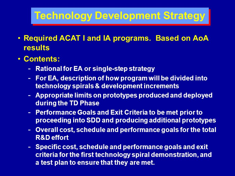 Technology Development Strategy Required ACAT I and IA programs. Based on AoA results Contents: - Rational for EA or single-step strategy - For EA, de
