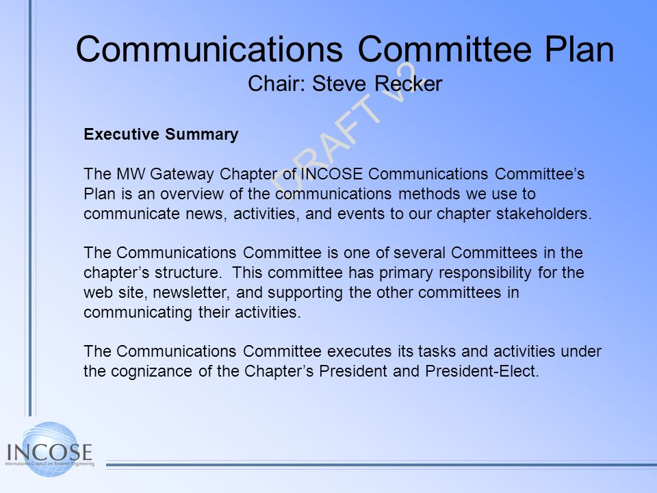 DRAFT v2 Executive Summary The MW Gateway Chapter of INCOSE Communications Committees Plan is an overview of the communications methods we use to communicate news, activities, and events to our chapter stakeholders.