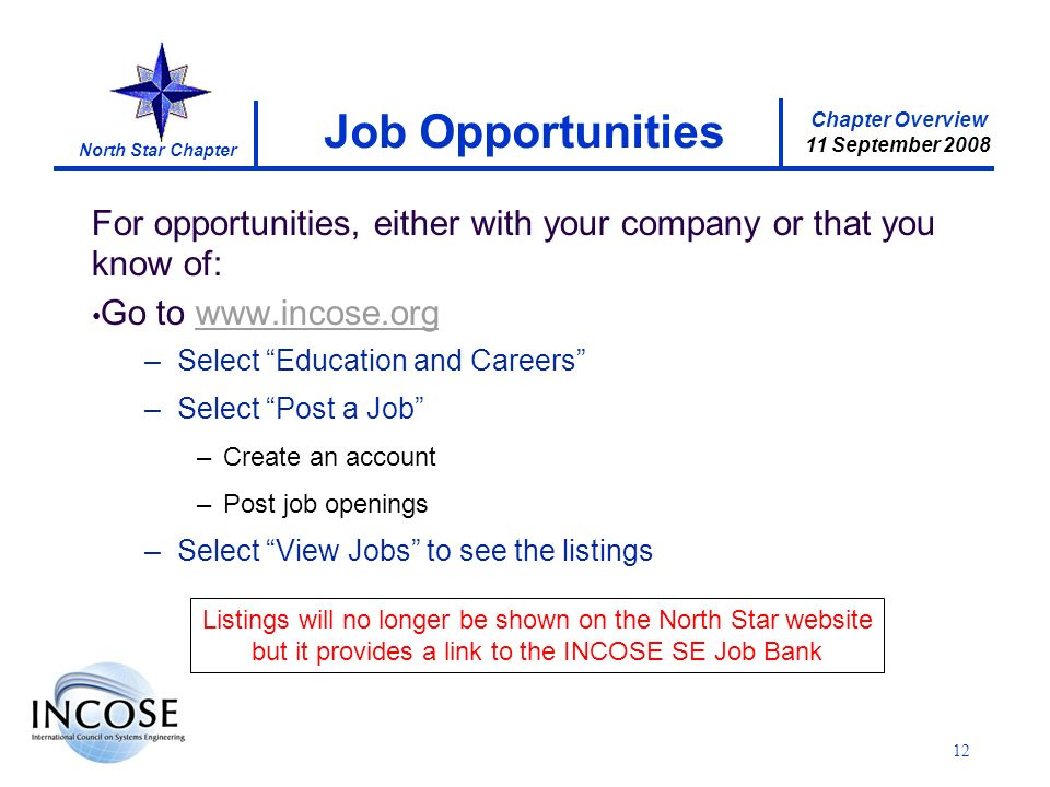 Chapter Overview 11 September 2008 North Star Chapter For opportunities, either with your company or that you know of: Go to www.incose.orgwww.incose.org –Select Education and Careers –Select Post a Job –Create an account –Post job openings –Select View Jobs to see the listings Job Opportunities 12 Listings will no longer be shown on the North Star website but it provides a link to the INCOSE SE Job Bank