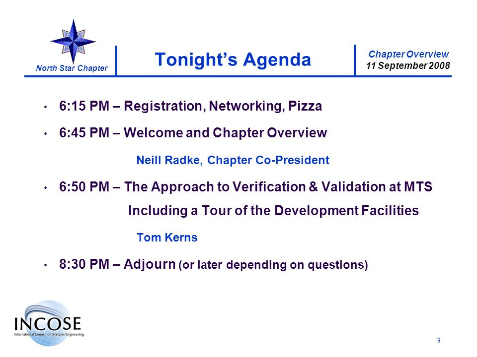 Chapter Overview 11 September 2008 North Star Chapter 3 Tonights Agenda 6:15 PM – Registration, Networking, Pizza 6:45 PM – Welcome and Chapter Overview Neill Radke, Chapter Co-President 6:50 PM – The Approach to Verification & Validation at MTS Including a Tour of the Development Facilities Tom Kerns 8:30 PM – Adjourn (or later depending on questions)