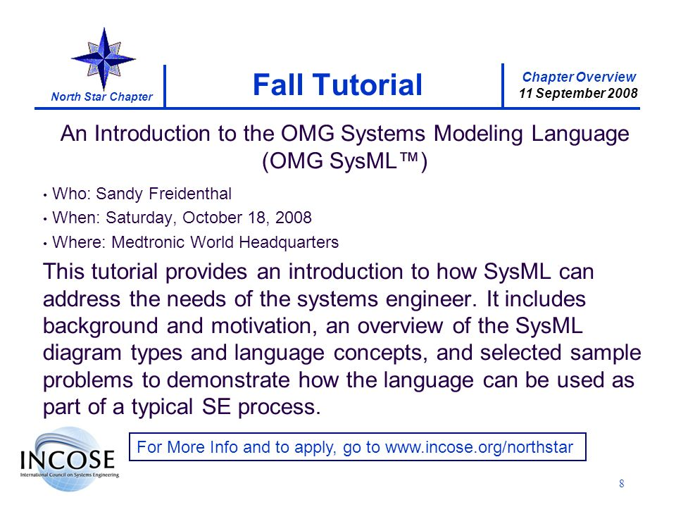 Chapter Overview 11 September 2008 North Star Chapter An Introduction to the OMG Systems Modeling Language (OMG SysML) Who: Sandy Freidenthal When: Saturday, October 18, 2008 Where: Medtronic World Headquarters This tutorial provides an introduction to how SysML can address the needs of the systems engineer.