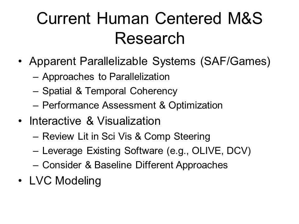 Current Human Centered M&S Research Apparent Parallelizable Systems (SAF/Games) –Approaches to Parallelization –Spatial & Temporal Coherency –Performance Assessment & Optimization Interactive & Visualization –Review Lit in Sci Vis & Comp Steering –Leverage Existing Software (e.g., OLIVE, DCV) –Consider & Baseline Different Approaches LVC Modeling