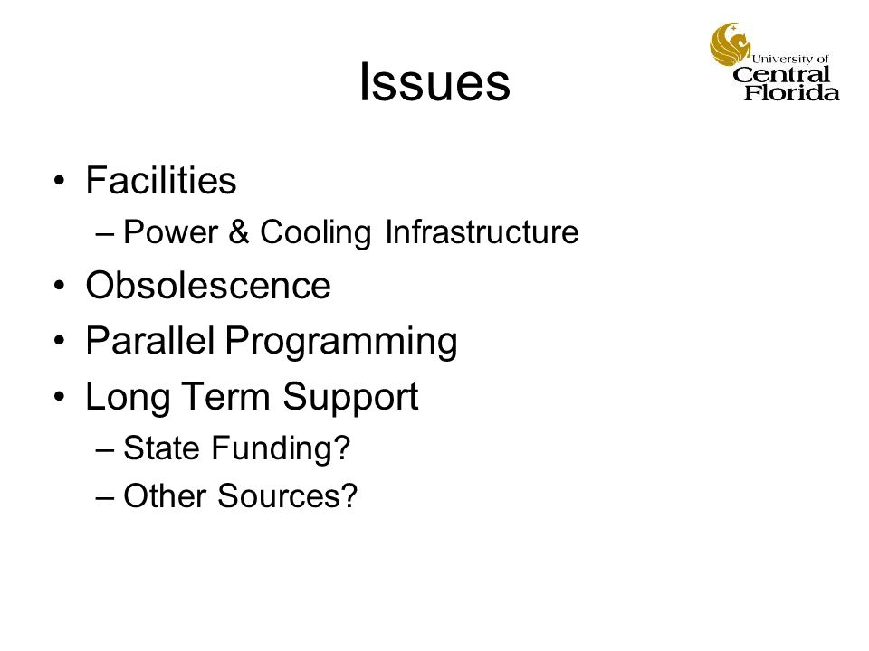 Issues Facilities –Power & Cooling Infrastructure Obsolescence Parallel Programming Long Term Support –State Funding.