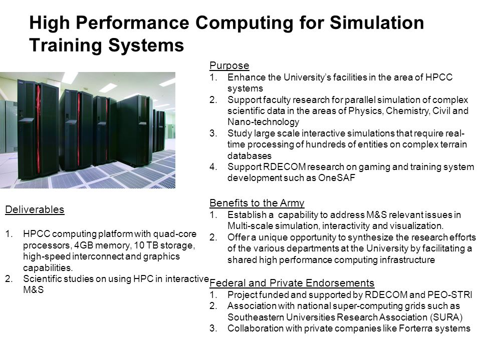 High Performance Computing for Simulation Training Systems Purpose 1.Enhance the Universitys facilities in the area of HPCC systems 2.Support faculty research for parallel simulation of complex scientific data in the areas of Physics, Chemistry, Civil and Nano-technology 3.Study large scale interactive simulations that require real- time processing of hundreds of entities on complex terrain databases 4.Support RDECOM research on gaming and training system development such as OneSAF Benefits to the Army 1.Establish a capability to address M&S relevant issues in Multi-scale simulation, interactivity and visualization.