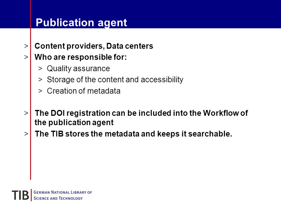 Publication agent >Content providers, Data centers >Who are responsible for: >Quality assurance >Storage of the content and accessibility >Creation of metadata >The DOI registration can be included into the Workflow of the publication agent >The TIB stores the metadata and keeps it searchable.