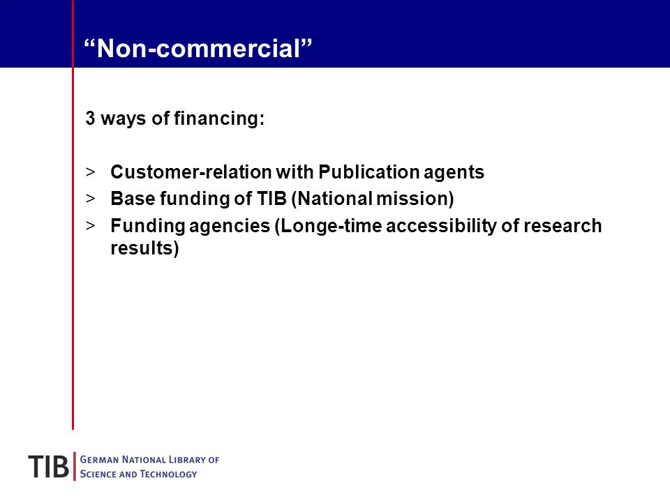 Non-commercial 3 ways of financing: >Customer-relation with Publication agents >Base funding of TIB (National mission) >Funding agencies (Longe-time accessibility of research results)