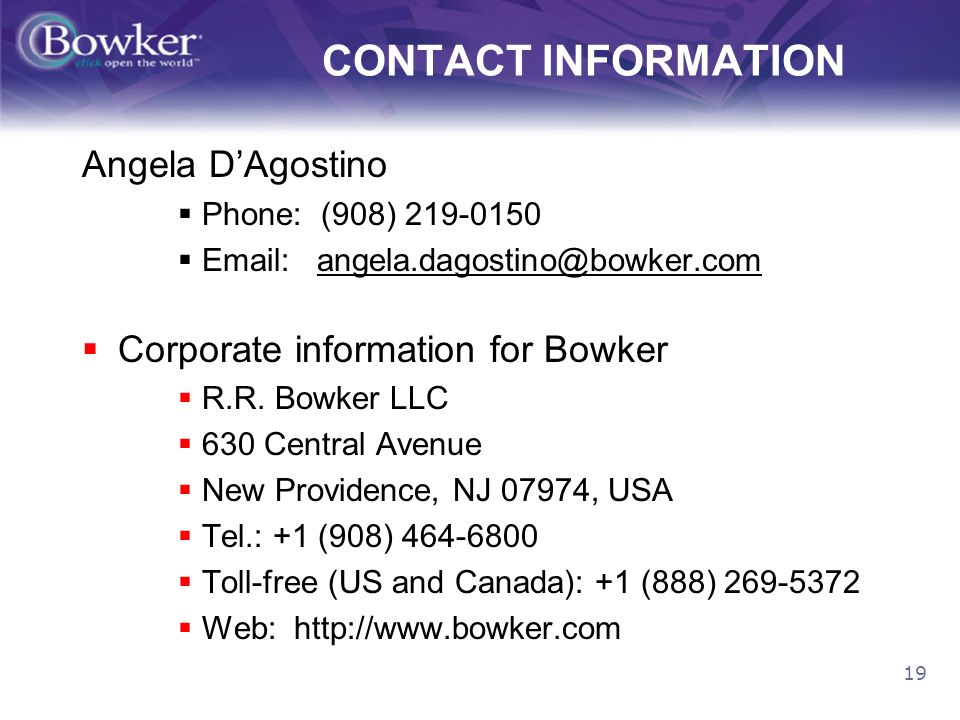 19 CONTACT INFORMATION Angela DAgostino Phone: (908) 219-0150 Email: angela.dagostino@bowker.com Corporate information for Bowker R.R.