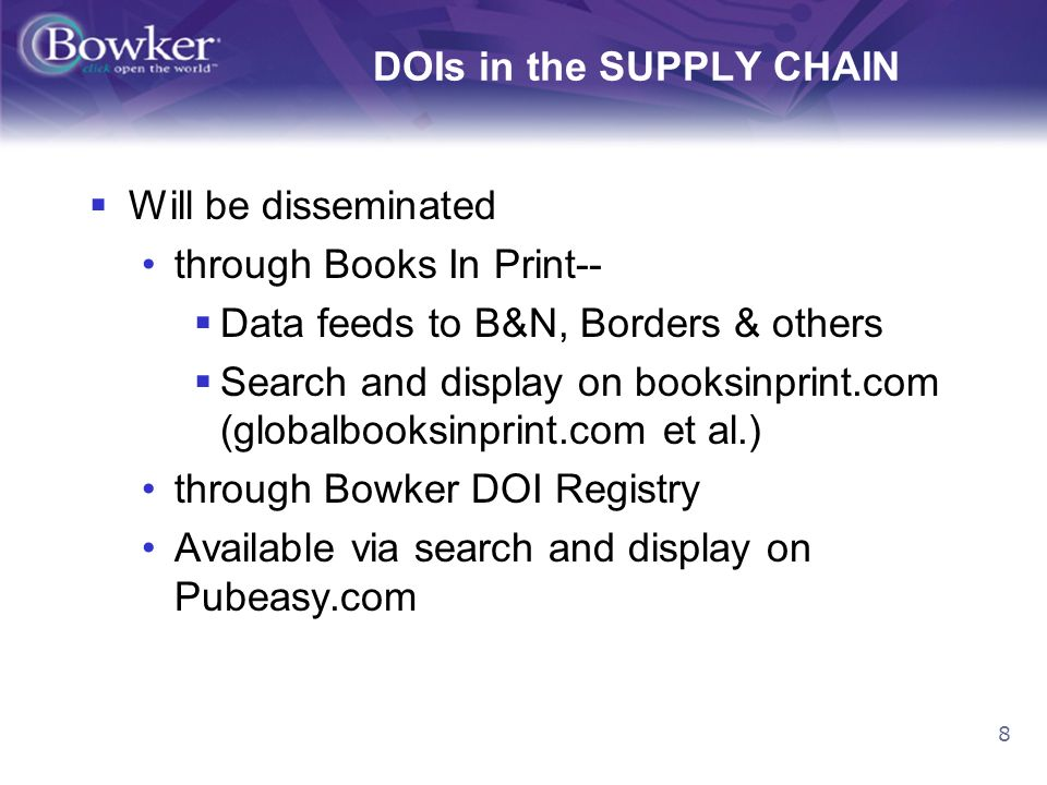 8 DOIs in the SUPPLY CHAIN Will be disseminated through Books In Print-- Data feeds to B&N, Borders & others Search and display on booksinprint.com (globalbooksinprint.com et al.) through Bowker DOI Registry Available via search and display on Pubeasy.com