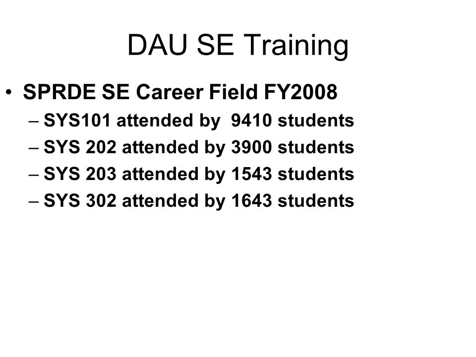 DAU SE Training SPRDE SE Career Field FY2008 –SYS101 attended by 9410 students –SYS 202 attended by 3900 students –SYS 203 attended by 1543 students –SYS 302 attended by 1643 students