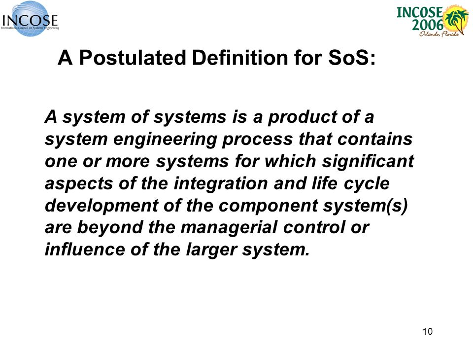 10 A Postulated Definition for SoS: A system of systems is a product of a system engineering process that contains one or more systems for which significant aspects of the integration and life cycle development of the component system(s) are beyond the managerial control or influence of the larger system.