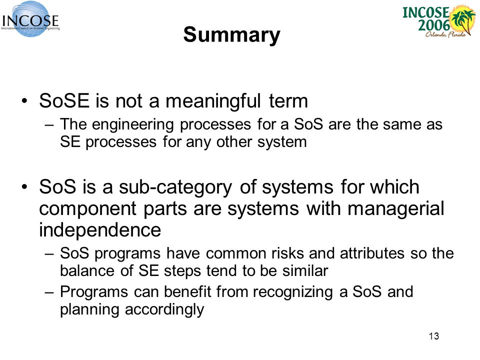 13 Summary SoSE is not a meaningful term –The engineering processes for a SoS are the same as SE processes for any other system SoS is a sub-category of systems for which component parts are systems with managerial independence –SoS programs have common risks and attributes so the balance of SE steps tend to be similar –Programs can benefit from recognizing a SoS and planning accordingly