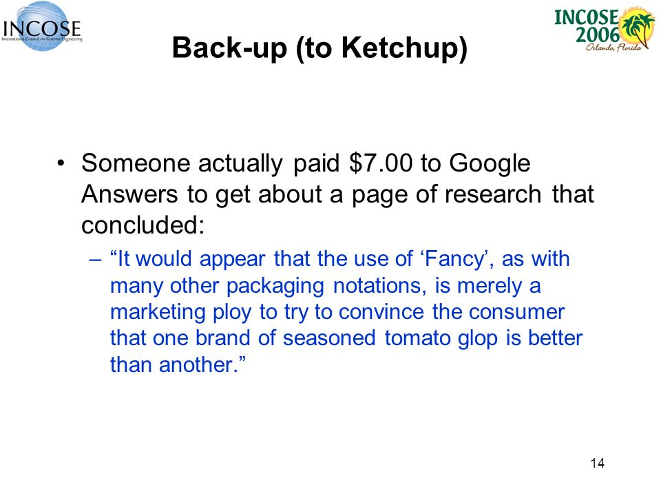 14 Back-up (to Ketchup) Someone actually paid $7.00 to Google Answers to get about a page of research that concluded: –It would appear that the use of Fancy, as with many other packaging notations, is merely a marketing ploy to try to convince the consumer that one brand of seasoned tomato glop is better than another.