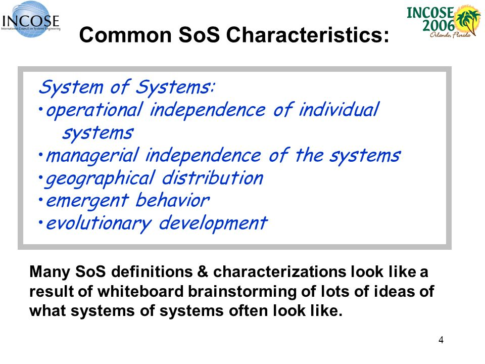 4 Common SoS Characteristics: System of Systems: operational independence of individual systems managerial independence of the systems geographical distribution emergent behavior evolutionary development Many SoS definitions & characterizations look like a result of whiteboard brainstorming of lots of ideas of what systems of systems often look like.