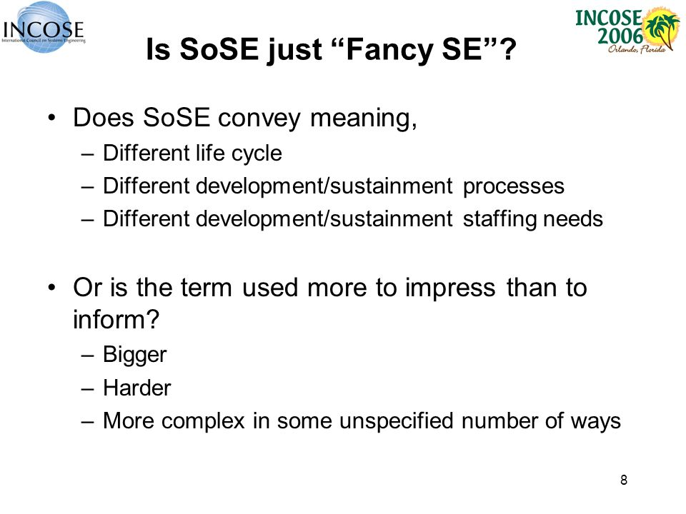 8 Is SoSE just Fancy SE? Does SoSE convey meaning, –Different life cycle –Different development/sustainment processes –Different development/sustainme