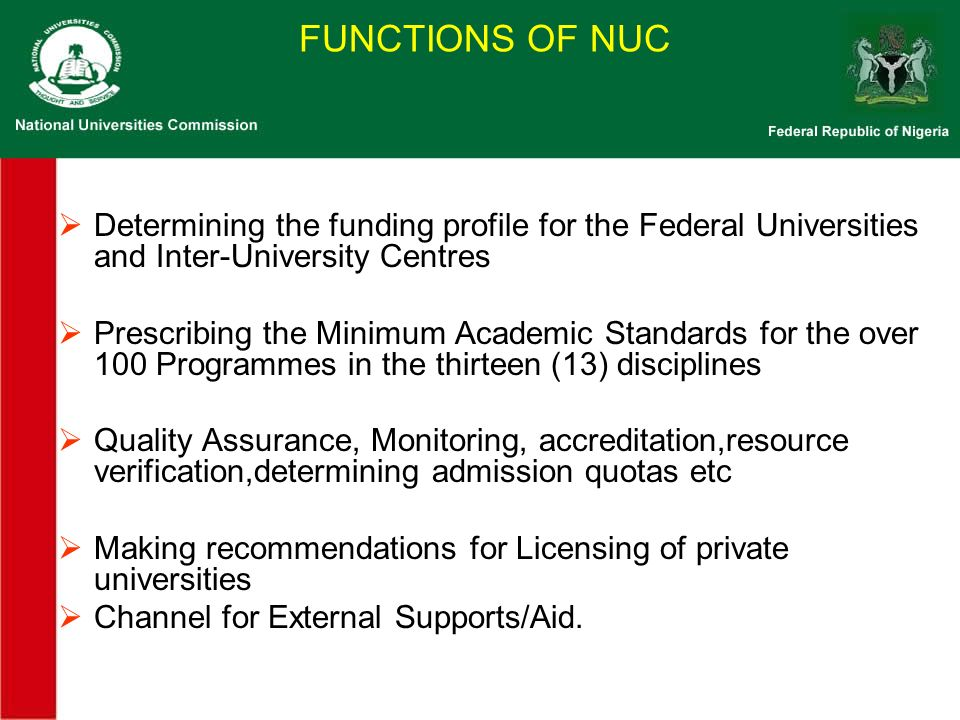 FUNCTIONS OF NUC Determining the funding profile for the Federal Universities and Inter-University Centres Prescribing the Minimum Academic Standards for the over 100 Programmes in the thirteen (13) disciplines Quality Assurance, Monitoring, accreditation,resource verification,determining admission quotas etc Making recommendations for Licensing of private universities Channel for External Supports/Aid.