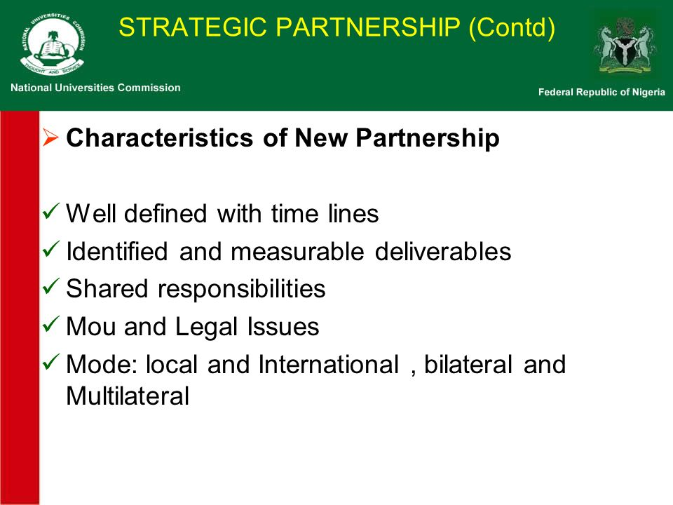 STRATEGIC PARTNERSHIP (Contd) Characteristics of New Partnership Well defined with time lines Identified and measurable deliverables Shared responsibilities Mou and Legal Issues Mode: local and International, bilateral and Multilateral