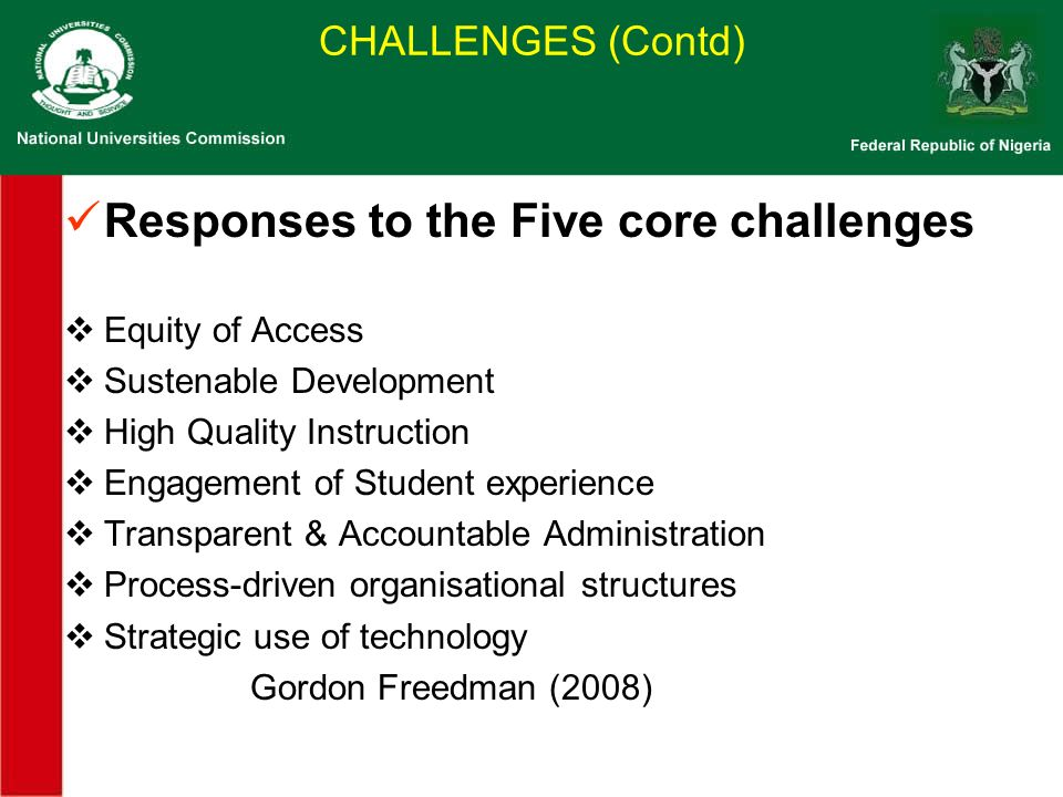 CHALLENGES (Contd) Responses to the Five core challenges Equity of Access Sustenable Development High Quality Instruction Engagement of Student experience Transparent & Accountable Administration Process-driven organisational structures Strategic use of technology Gordon Freedman (2008)