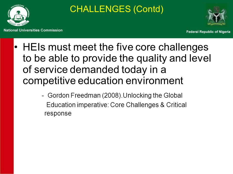 HEIs must meet the five core challenges to be able to provide the quality and level of service demanded today in a competitive education environment - Gordon Freedman (2008).Unlocking the Global Education imperative: Core Challenges & Critical response CHALLENGES (Contd)