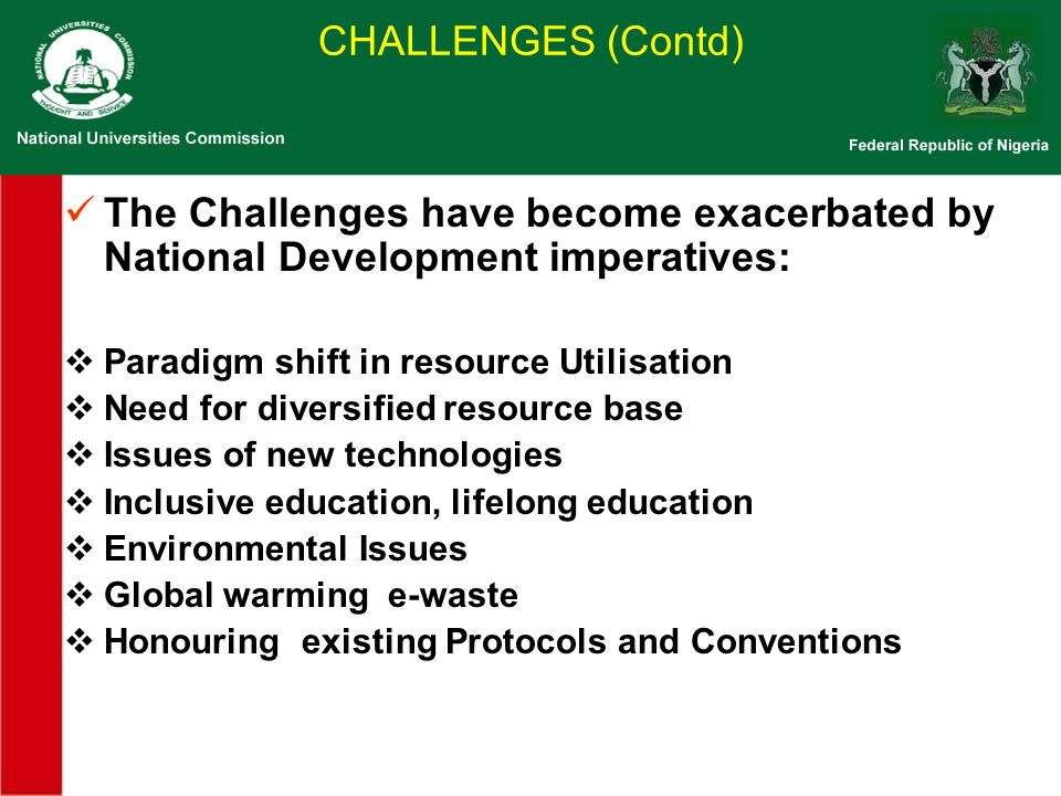 The Challenges have become exacerbated by National Development imperatives: Paradigm shift in resource Utilisation Need for diversified resource base Issues of new technologies Inclusive education, lifelong education Environmental Issues Global warming e-waste Honouring existing Protocols and Conventions CHALLENGES (Contd)
