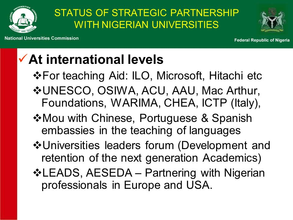 STATUS OF STRATEGIC PARTNERSHIP WITH NIGERIAN UNIVERSITIES At international levels For teaching Aid: ILO, Microsoft, Hitachi etc UNESCO, OSIWA, ACU, AAU, Mac Arthur, Foundations, WARIMA, CHEA, ICTP (Italy), Mou with Chinese, Portuguese & Spanish embassies in the teaching of languages Universities leaders forum (Development and retention of the next generation Academics) LEADS, AESEDA – Partnering with Nigerian professionals in Europe and USA.
