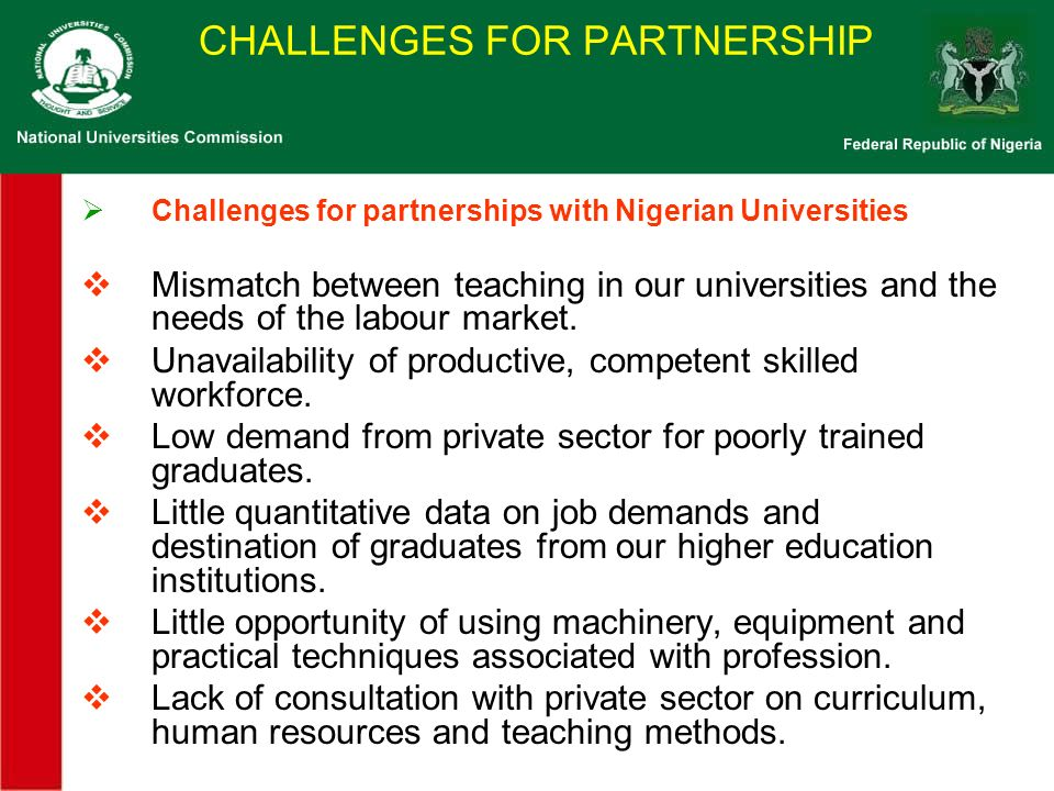 CHALLENGES FOR PARTNERSHIP Challenges for partnerships with Nigerian Universities Mismatch between teaching in our universities and the needs of the labour market.