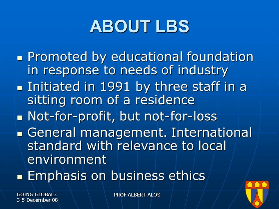 GOING GLOBAL3 3-5 December 08 PROF ALBERT ALOS GOING GLOBAL3 3-5 December 08 PROF ALBERT ALOS ABOUT LBS Promoted by educational foundation in response to needs of industry Promoted by educational foundation in response to needs of industry Initiated in 1991 by three staff in a sitting room of a residence Initiated in 1991 by three staff in a sitting room of a residence Not-for-profit, but not-for-loss Not-for-profit, but not-for-loss General management.