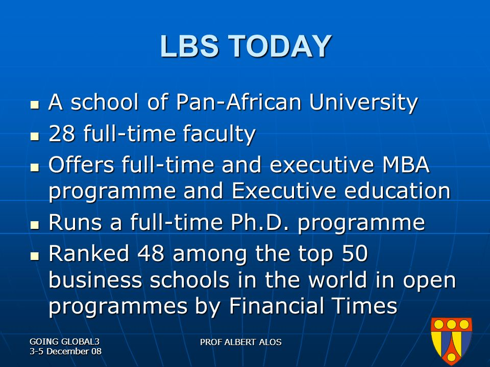 GOING GLOBAL3 3-5 December 08 PROF ALBERT ALOS GOING GLOBAL3 3-5 December 08 PROF ALBERT ALOS LBS TODAY A school of Pan-African University A school of Pan-African University 28 full-time faculty 28 full-time faculty Offers full-time and executive MBA programme and Executive education Offers full-time and executive MBA programme and Executive education Runs a full-time Ph.D.