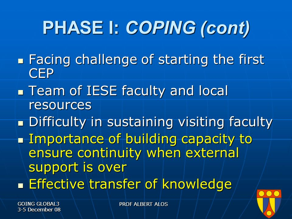 GOING GLOBAL3 3-5 December 08 PROF ALBERT ALOS GOING GLOBAL3 3-5 December 08 PROF ALBERT ALOS PHASE I: COPING (cont) Facing challenge of starting the first CEP Facing challenge of starting the first CEP Team of IESE faculty and local resources Team of IESE faculty and local resources Difficulty in sustaining visiting faculty Difficulty in sustaining visiting faculty Importance of building capacity to ensure continuity when external support is over Importance of building capacity to ensure continuity when external support is over Effective transfer of knowledge Effective transfer of knowledge
