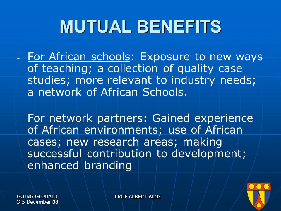 GOING GLOBAL3 3-5 December 08 PROF ALBERT ALOS GOING GLOBAL3 3-5 December 08 PROF ALBERT ALOS MUTUAL BENEFITS - For African schools: Exposure to new ways of teaching; a collection of quality case studies; more relevant to industry needs; a network of African Schools.