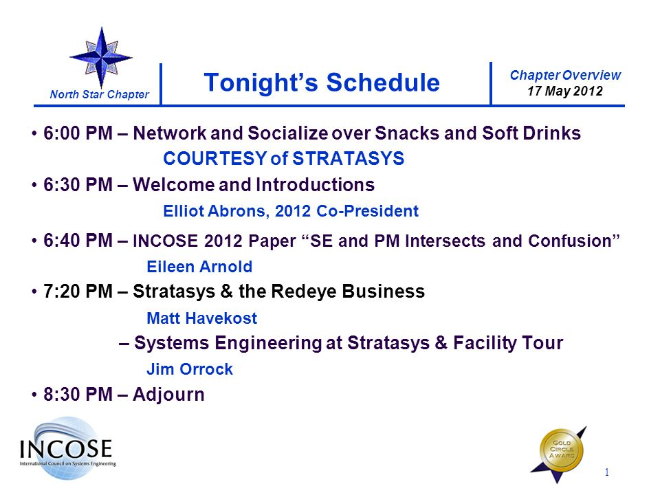 Chapter Overview 17 May 2012 North Star Chapter 1 Tonights Schedule 6:00 PM – Network and Socialize over Snacks and Soft Drinks COURTESY of STRATASYS 6:30 PM – Welcome and Introductions Elliot Abrons, 2012 Co-President 6:40 PM – INCOSE 2012 Paper SE and PM Intersects and Confusion Eileen Arnold 7:20 PM – Stratasys & the Redeye Business Matt Havekost – Systems Engineering at Stratasys & Facility Tour Jim Orrock 8:30 PM – Adjourn