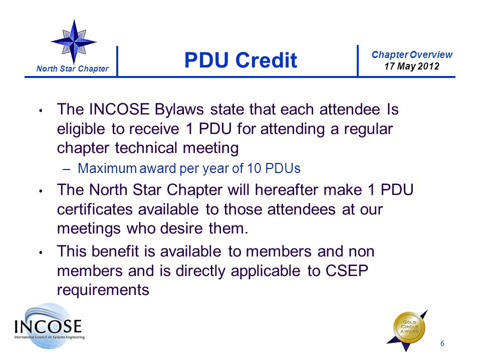 Chapter Overview 17 May 2012 North Star Chapter The INCOSE Bylaws state that each attendee Is eligible to receive 1 PDU for attending a regular chapter technical meeting –Maximum award per year of 10 PDUs The North Star Chapter will hereafter make 1 PDU certificates available to those attendees at our meetings who desire them.