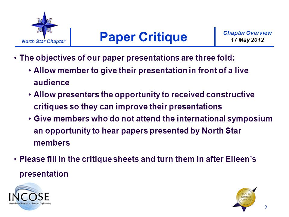 Chapter Overview 17 May 2012 North Star Chapter Paper Critique 9 The objectives of our paper presentations are three fold: Allow member to give their presentation in front of a live audience Allow presenters the opportunity to received constructive critiques so they can improve their presentations Give members who do not attend the international symposium an opportunity to hear papers presented by North Star members Please fill in the critique sheets and turn them in after Eileens presentation