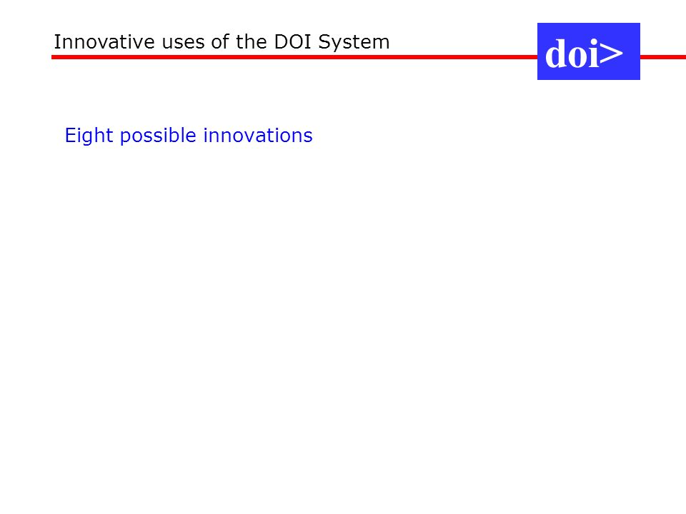 Eight possible innovations doi> Innovative uses of the DOI System