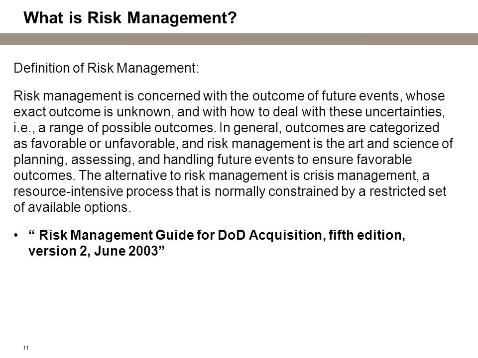 11 What is Risk Management? Definition of Risk Management: Risk management is concerned with the outcome of future events, whose exact outcome is unkn