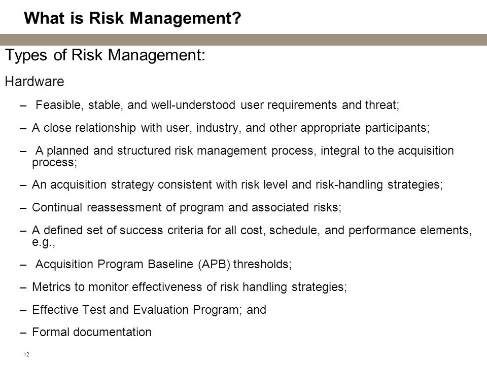 12 What is Risk Management? Types of Risk Management: Hardware – Feasible, stable, and well-understood user requirements and threat; –A close relation