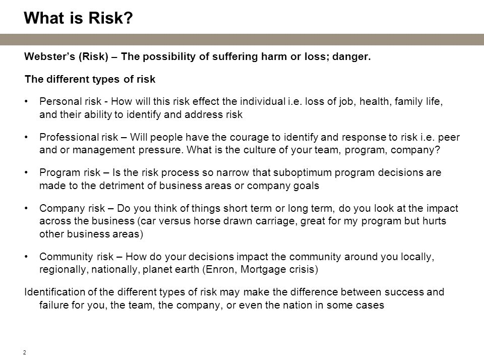 2 What is Risk? Websters (Risk) – The possibility of suffering harm or loss; danger. The different types of risk Personal risk - How will this risk ef