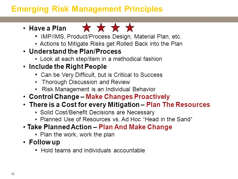 22 Emerging Risk Management Principles Have a Plan IMP/IMS, Product/Process Design, Material Plan, etc. Actions to Mitigate Risks get Rolled Back into