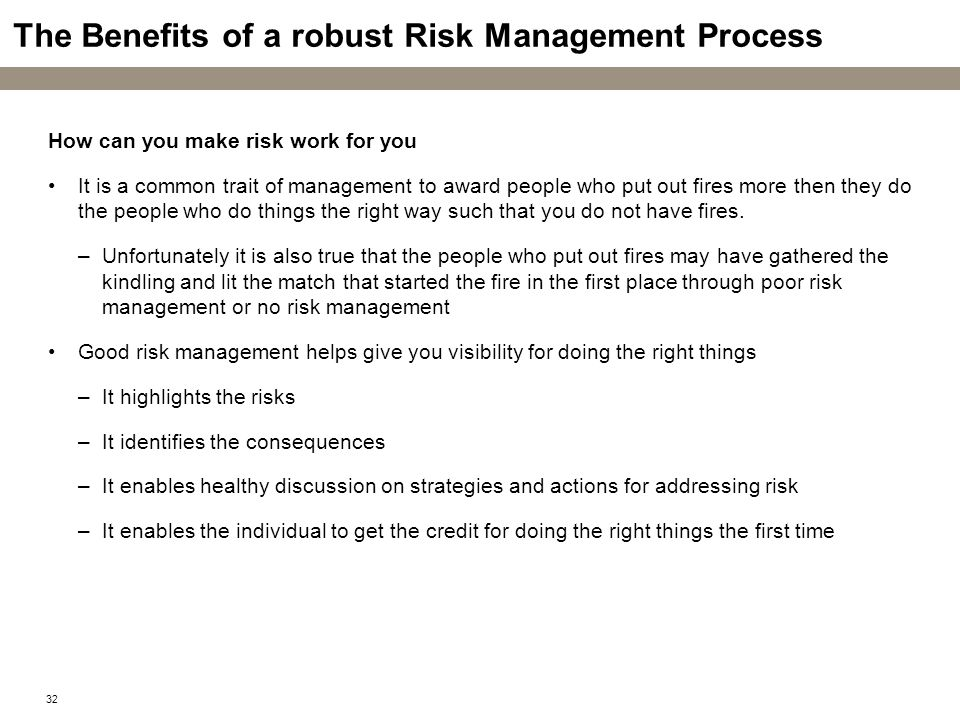 32 The Benefits of a robust Risk Management Process How can you make risk work for you It is a common trait of management to award people who put out