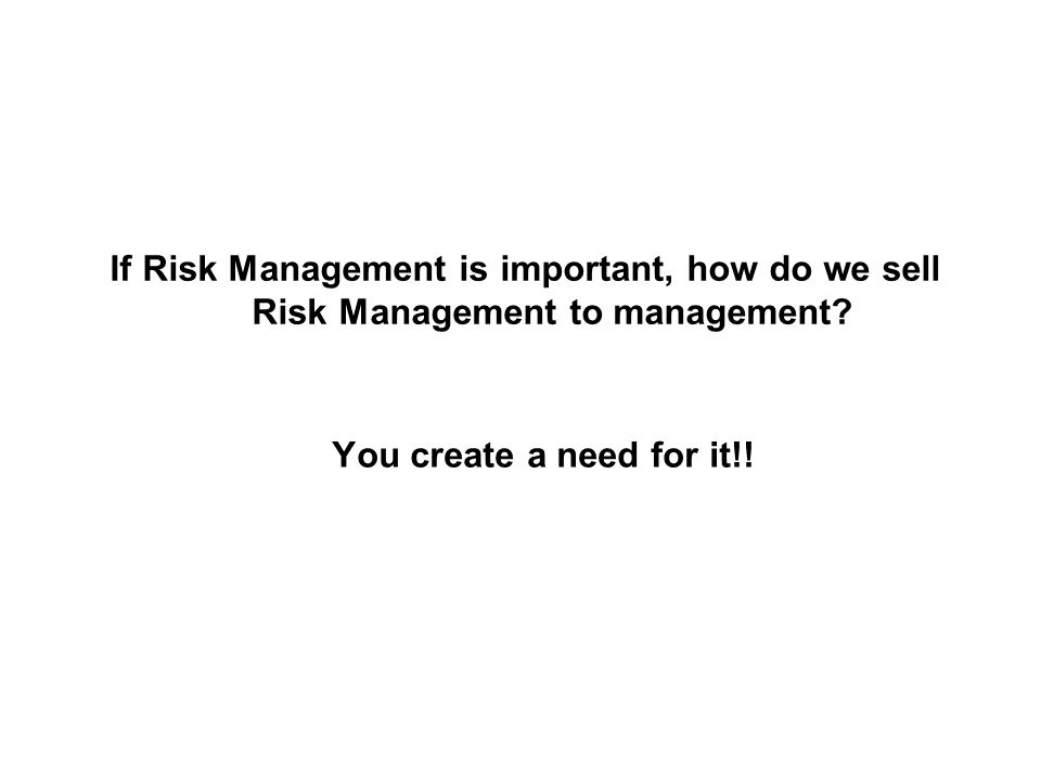 You create a need for it!! If Risk Management is important, how do we sell Risk Management to management?