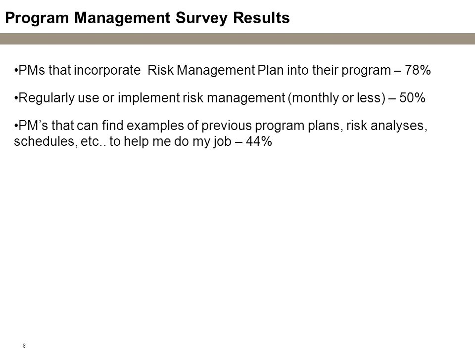 8 Program Management Survey Results PMs that incorporate Risk Management Plan into their program – 78% Regularly use or implement risk management (mon