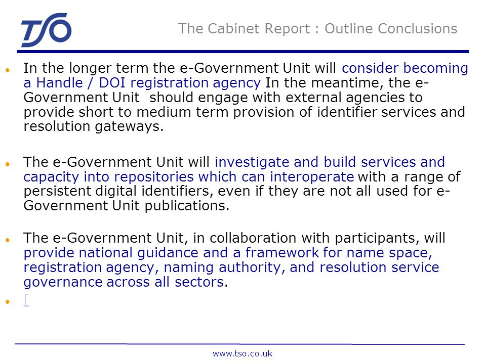 The Cabinet Report : Outline Conclusions l Use of persistent digital identifiers will be mandated by inclusion in the e- Government Metadata Standard and e-GIF in order to identify UK government resources uniquely and globally.