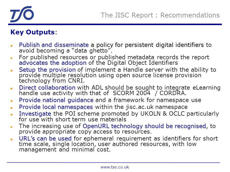 www.tso.co.uk JISC Issues for Digital Identifiers l Uniqueness Ù How is it made Ù What is it Ù Who does it? Ù Can I use ISBNs : ISSNs l Global Registr