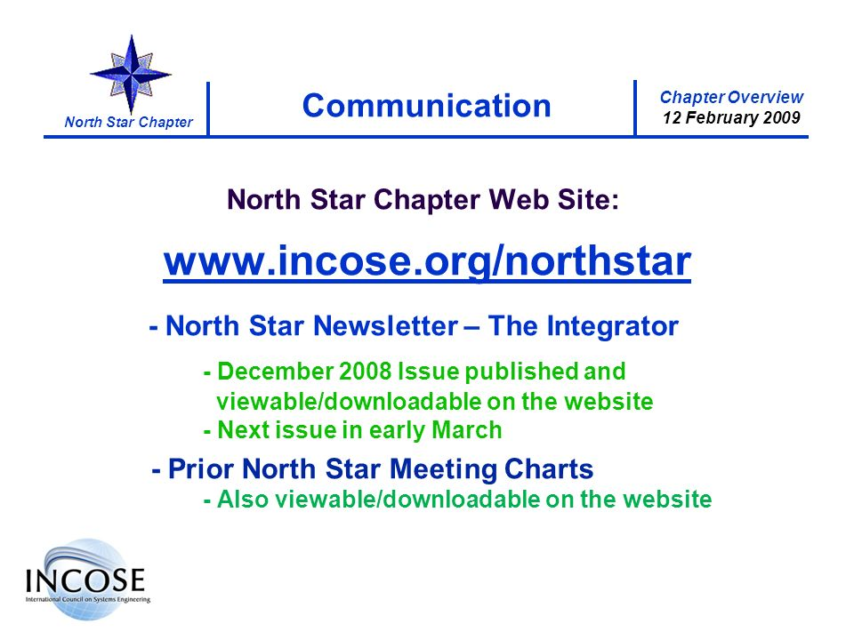 Chapter Overview 12 February 2009 North Star Chapter Communication North Star Chapter Web Site: www.incose.org/northstar - North Star Newsletter – The Integrator - December 2008 Issue published and viewable/downloadable on the website - Next issue in early March - Prior North Star Meeting Charts - Also viewable/downloadable on the website